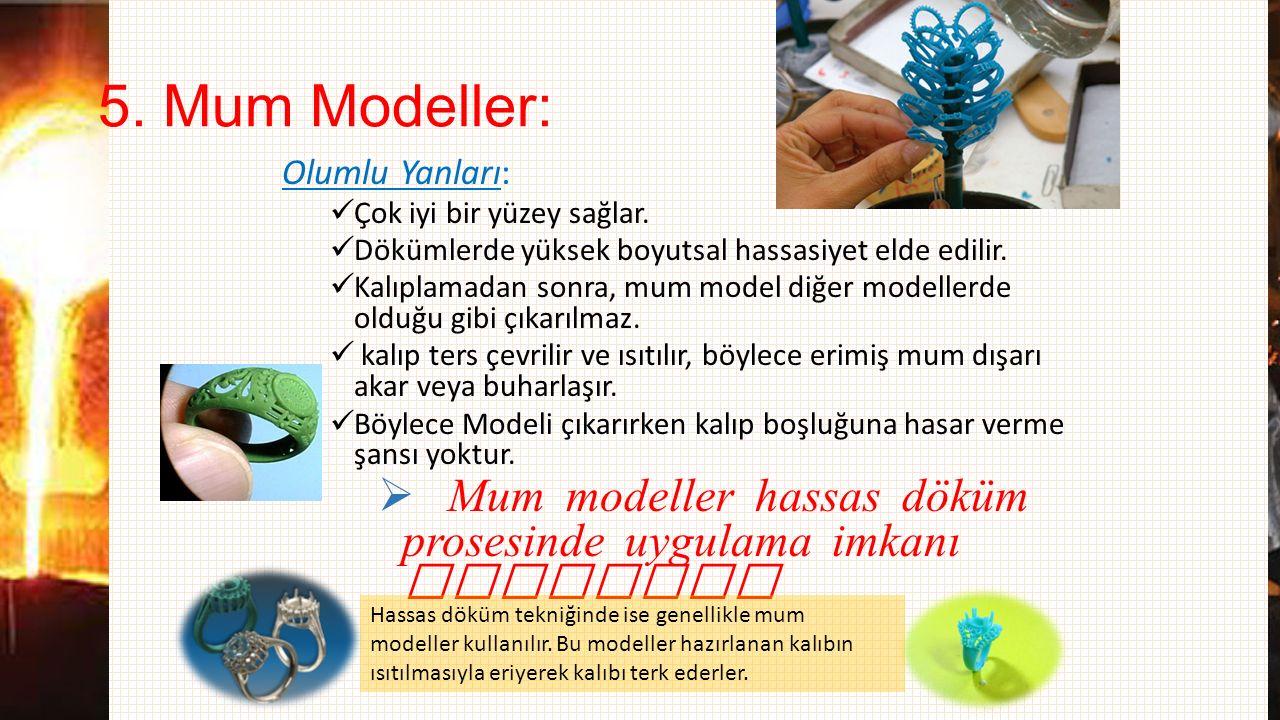 5. Mum Modeller: Olumlu Yanları: Çok iyi bir yüzey sağlar. Dökümlerde yüksek boyutsal hassasiyet elde edilir.