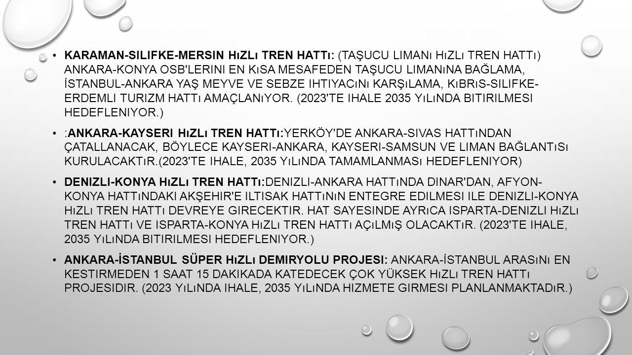 Karaman-Silifke-Mersin hızlı tren hattı: (Taşucu Limanı hızlı tren hattı) Ankara-Konya OSB lerini en kısa mesafeden Taşucu limanına bağlama, İstanbul-Ankara yaş meyve ve sebze ihtiyacını karşılama, Kıbrıs-Silifke- Erdemli turizm hattı amaçlanıyor. (2023 te ihale 2035 yılında bitirilmesi hedefleniyor.)