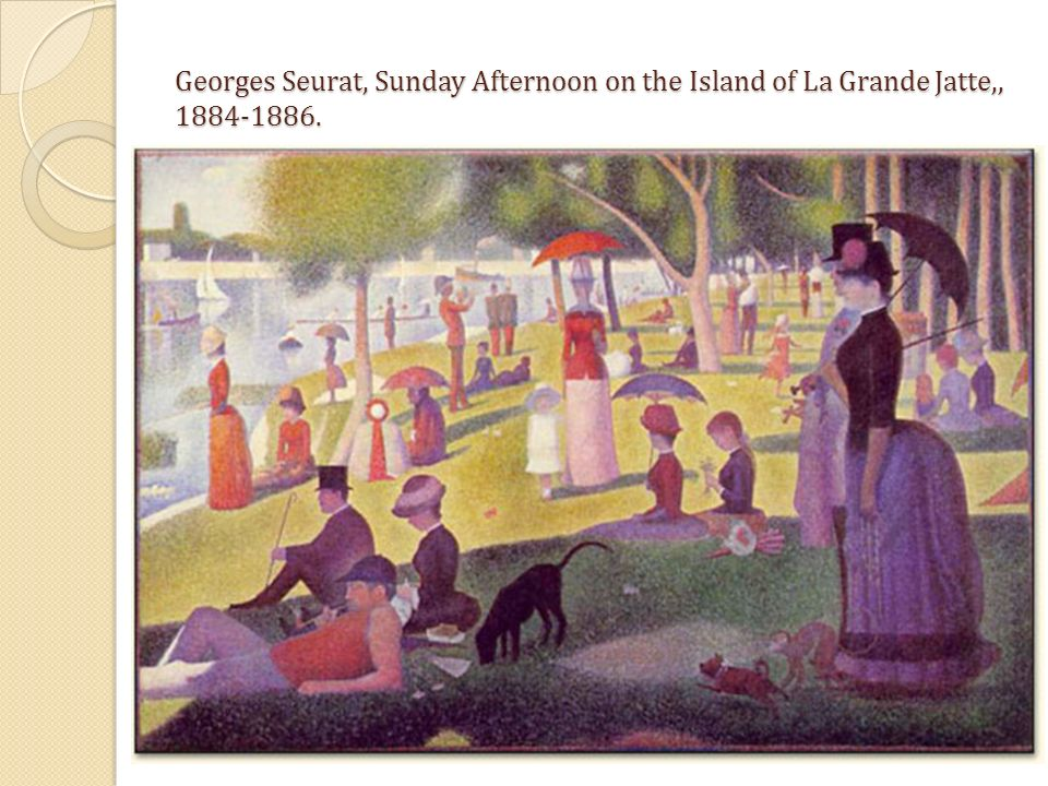 Georges Seurat, Sunday Afternoon on the Island of La Grande Jatte,, 1884-1886.