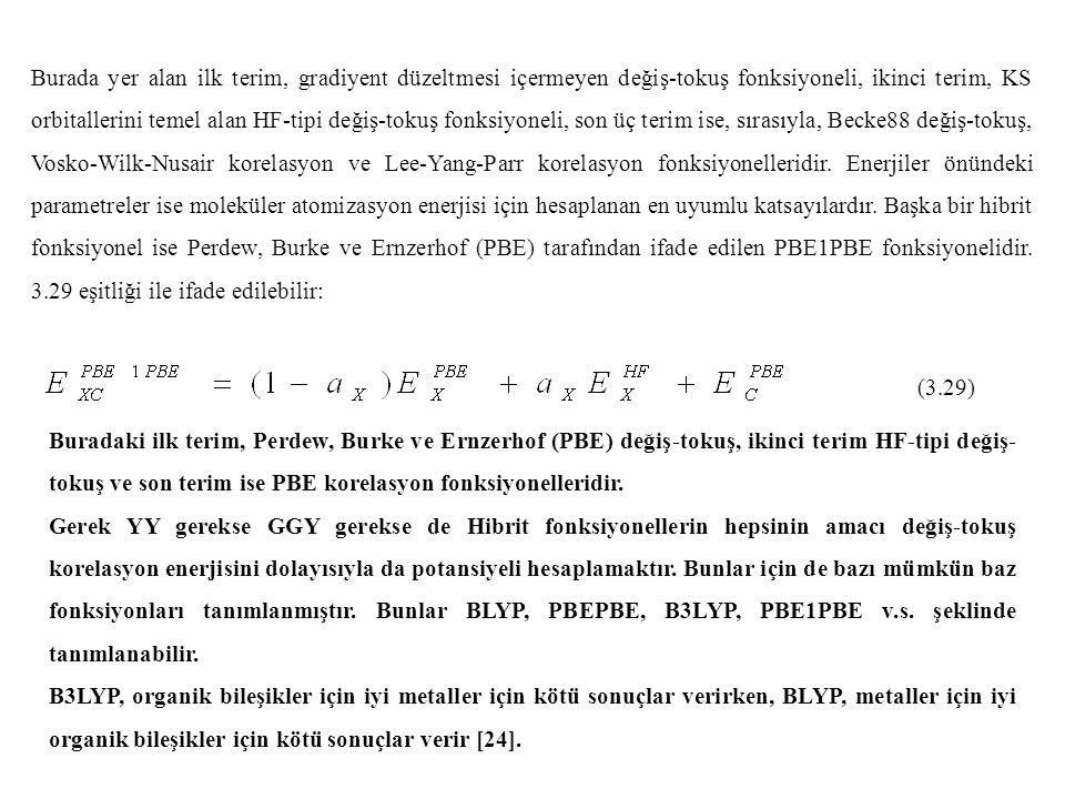 Burada yer alan ilk terim, gradiyent düzeltmesi içermeyen değiş-tokuş fonksiyoneli, ikinci terim, KS orbitallerini temel alan HF-tipi değiş-tokuş fonksiyoneli, son üç terim ise, sırasıyla, Becke88 değiş-tokuş, Vosko-Wilk-Nusair korelasyon ve Lee-Yang-Parr korelasyon fonksiyonelleridir. Enerjiler önündeki parametreler ise moleküler atomizasyon enerjisi için hesaplanan en uyumlu katsayılardır. Başka bir hibrit fonksiyonel ise Perdew, Burke ve Ernzerhof (PBE) tarafından ifade edilen PBE1PBE fonksiyonelidir. 3.29 eşitliği ile ifade edilebilir: