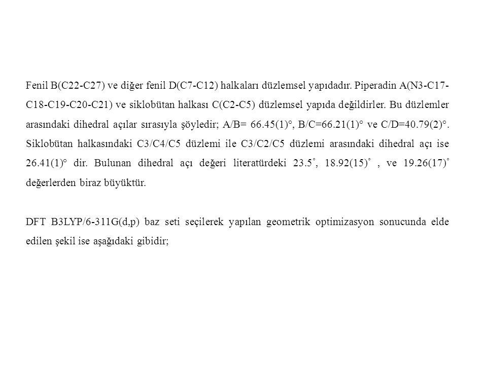 Fenil B(C22-C27) ve diğer fenil D(C7-C12) halkaları düzlemsel yapıdadır. Piperadin A(N3-C17-C18-C19-C20-C21) ve siklobütan halkası C(C2-C5) düzlemsel yapıda değildirler. Bu düzlemler arasındaki dihedral açılar sırasıyla şöyledir; A/B= 66.45(1)°, B/C=66.21(1)° ve C/D=40.79(2)°. Siklobütan halkasındaki C3/C4/C5 düzlemi ile C3/C2/C5 düzlemi arasındaki dihedral açı ise 26.41(1)° dir. Bulunan dihedral açı değeri literatürdeki 23.5◦, 18.92(15)◦ , ve 19.26(17)◦ değerlerden biraz büyüktür.