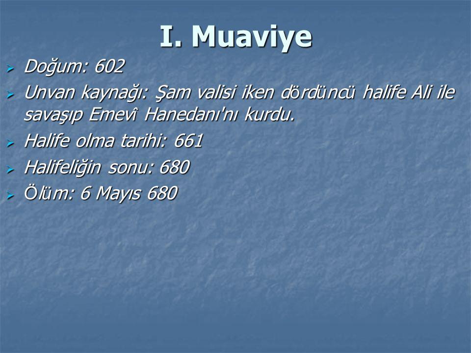 I. Muaviye Doğum: 602. Unvan kaynağı: Şam valisi iken dördüncü halife Ali ile savaşıp Emevî Hanedanı nı kurdu.