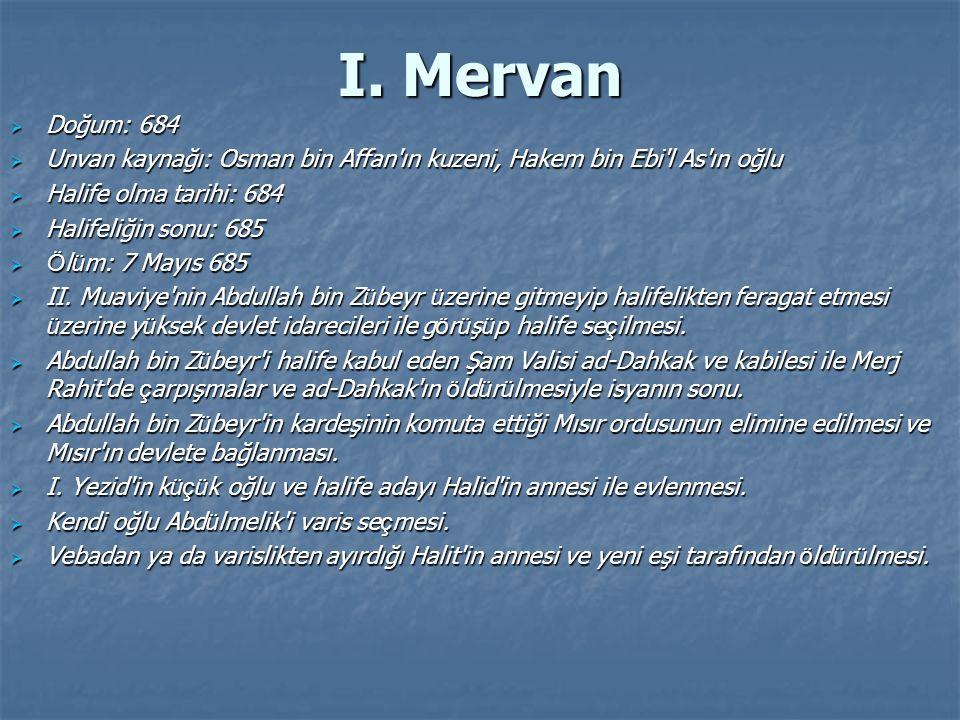 I. Mervan Doğum: 684. Unvan kaynağı: Osman bin Affan ın kuzeni, Hakem bin Ebi l As ın oğlu. Halife olma tarihi: 684.
