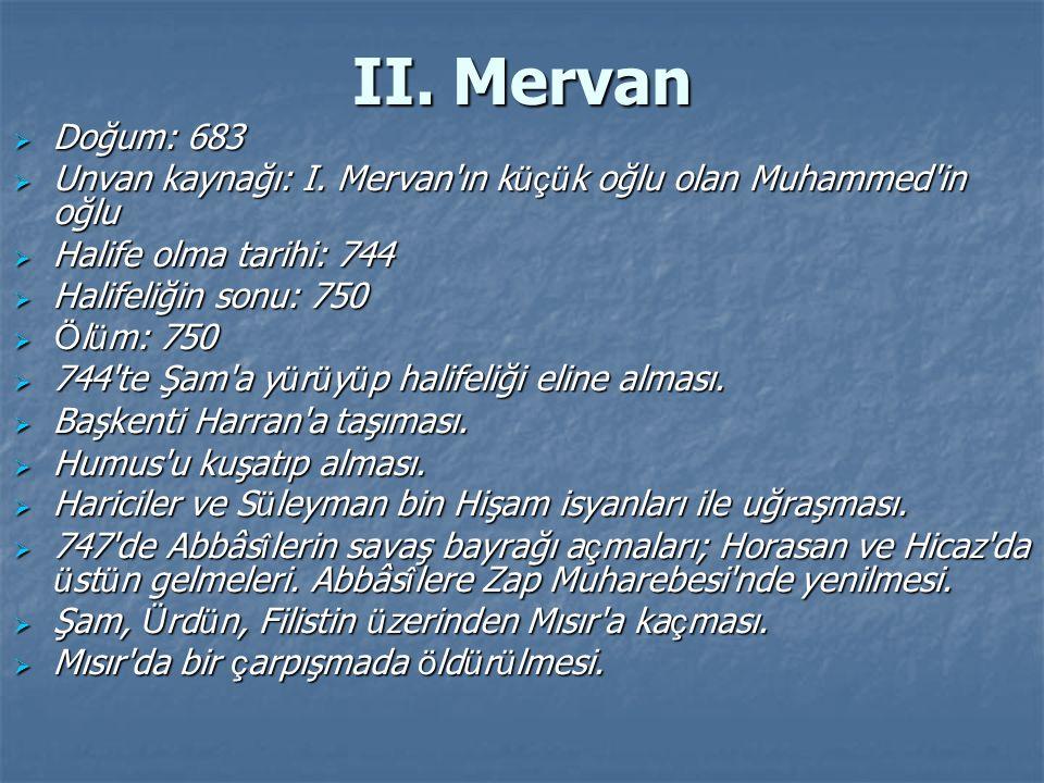 II. Mervan Doğum: 683. Unvan kaynağı: I. Mervan ın küçük oğlu olan Muhammed in oğlu. Halife olma tarihi: 744.