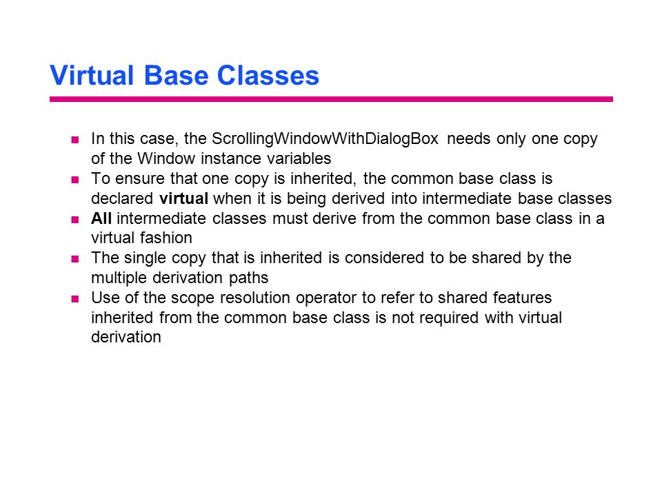 Virtual Base Classes In this case, the ScrollingWindowWithDialogBox needs only one copy of the Window instance variables.