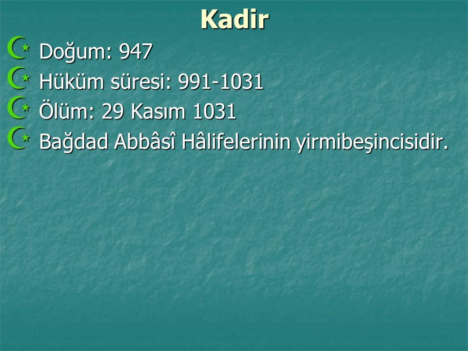 Kadir Doğum: 947 Hüküm süresi: 991-1031 Ölüm: 29 Kasım 1031
