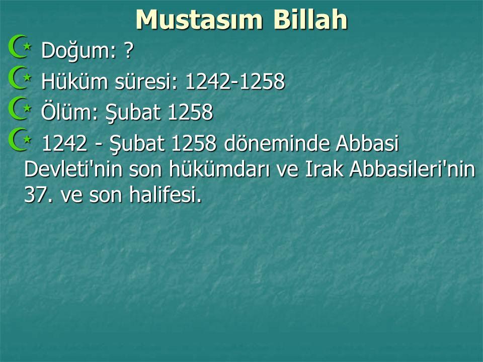 Mustasım Billah Doğum: Hüküm süresi: 1242-1258 Ölüm: Şubat 1258