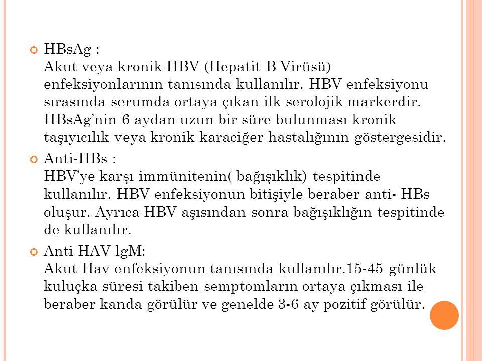 HBsAg : Akut veya kronik HBV (Hepatit B Virüsü) enfeksiyonlarının tanısında kullanılır. HBV enfeksiyonu sırasında serumda ortaya çıkan ilk serolojik markerdir. HBsAg'nin 6 aydan uzun bir süre bulunması kronik taşıyıcılık veya kronik karaciğer hastalığının göstergesidir.