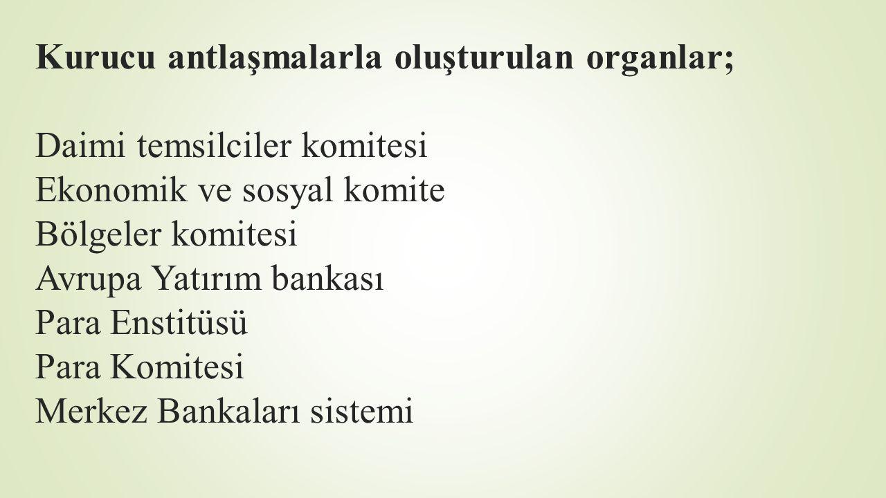 Kurucu antlaşmalarla oluşturulan organlar; Daimi temsilciler komitesi Ekonomik ve sosyal komite Bölgeler komitesi Avrupa Yatırım bankası Para Enstitüsü Para Komitesi Merkez Bankaları sistemi