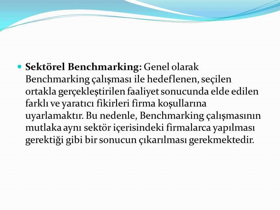 Sektörel Benchmarking: Genel olarak Benchmarking çalışması ile hedeflenen, seçilen ortakla gerçekleştirilen faaliyet sonucunda elde edilen farklı ve yaratıcı fikirleri firma koşullarına uyarlamaktır.