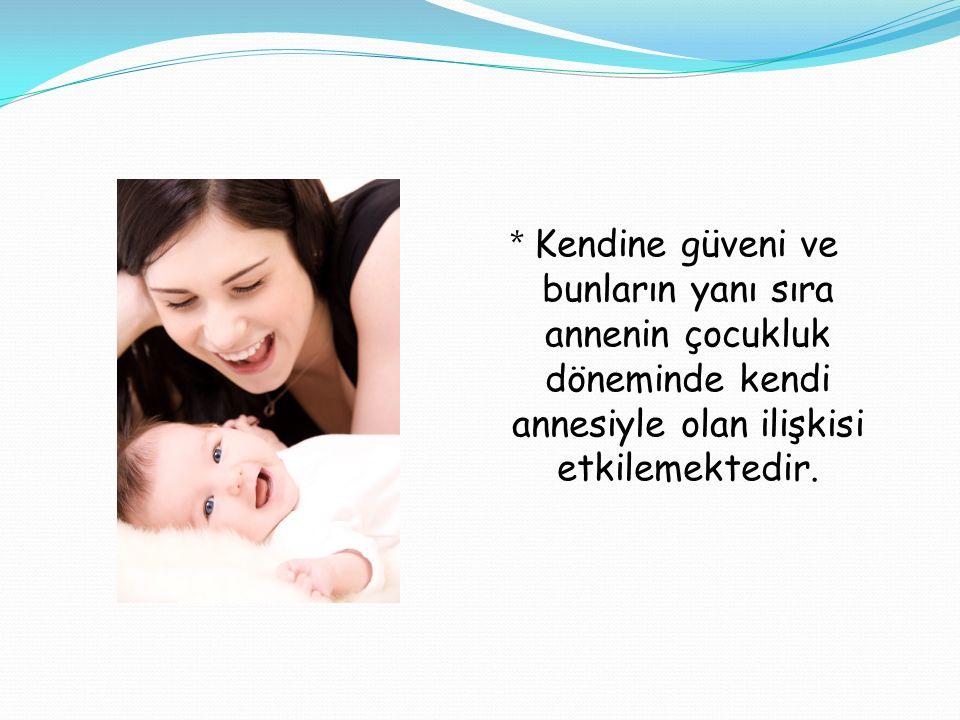 * Kendine güveni ve bunların yanı sıra annenin çocukluk döneminde kendi annesiyle olan ilişkisi etkilemektedir.