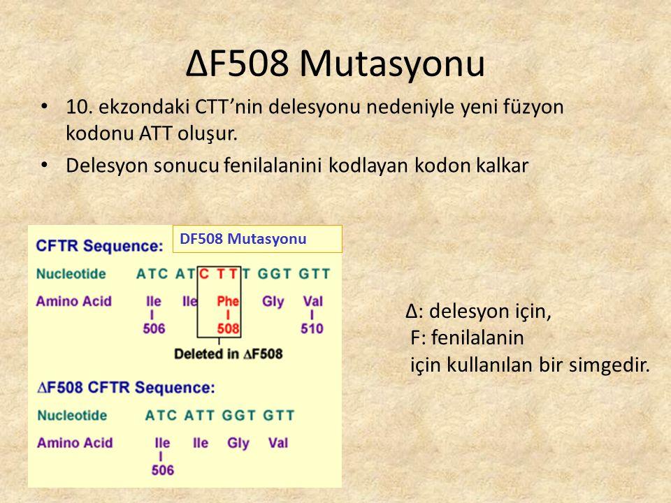 ΔF508 Mutasyonu 10. ekzondaki CTT'nin delesyonu nedeniyle yeni füzyon kodonu ATT oluşur. Delesyon sonucu fenilalanini kodlayan kodon kalkar.