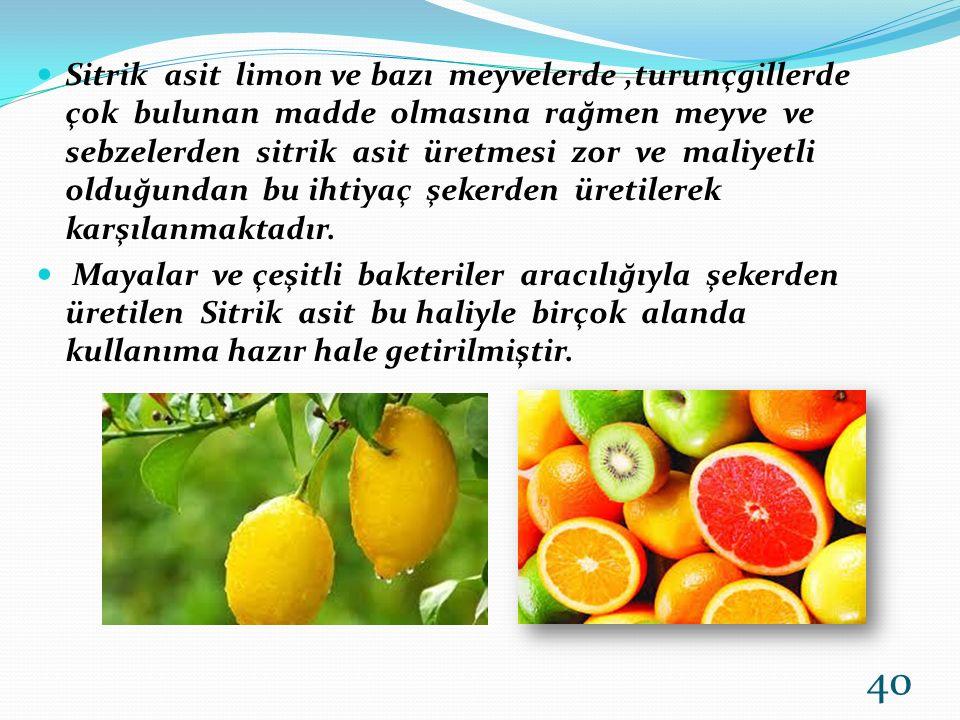 Sitrik asit limon ve bazı meyvelerde ,turunçgillerde çok bulunan madde olmasına rağmen meyve ve sebzelerden sitrik asit üretmesi zor ve maliyetli olduğundan bu ihtiyaç şekerden üretilerek karşılanmaktadır.