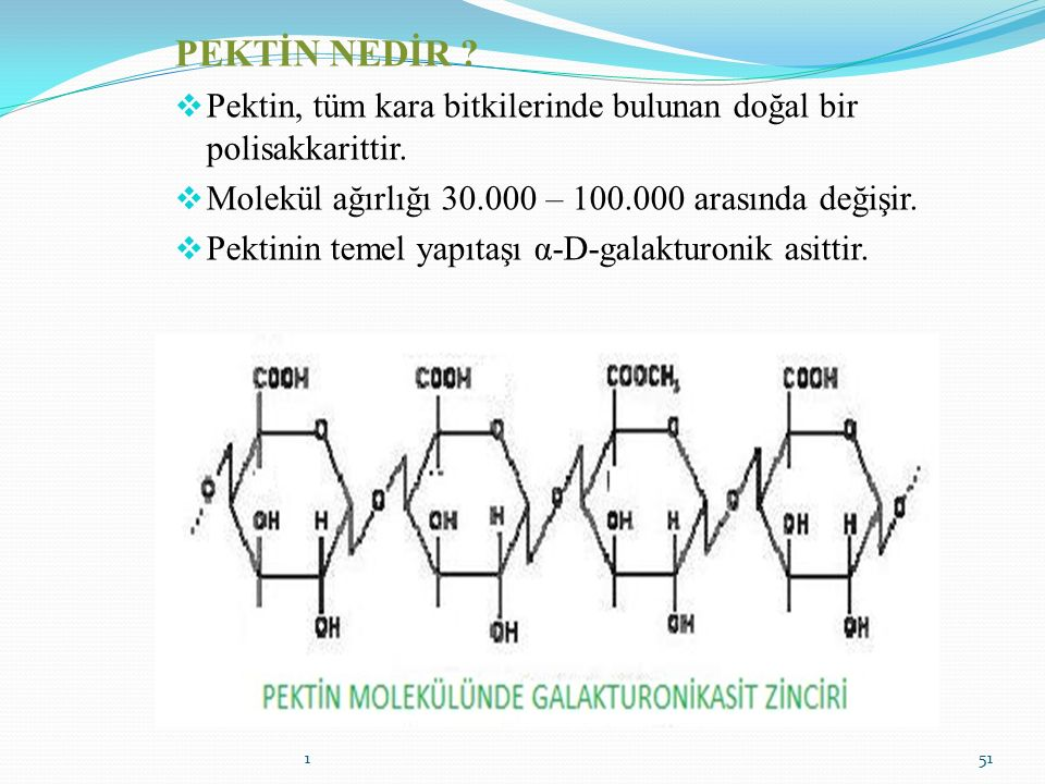 PEKTİN NEDİR Pektin, tüm kara bitkilerinde bulunan doğal bir polisakkarittir. Molekül ağırlığı 30.000 – 100.000 arasında değişir.