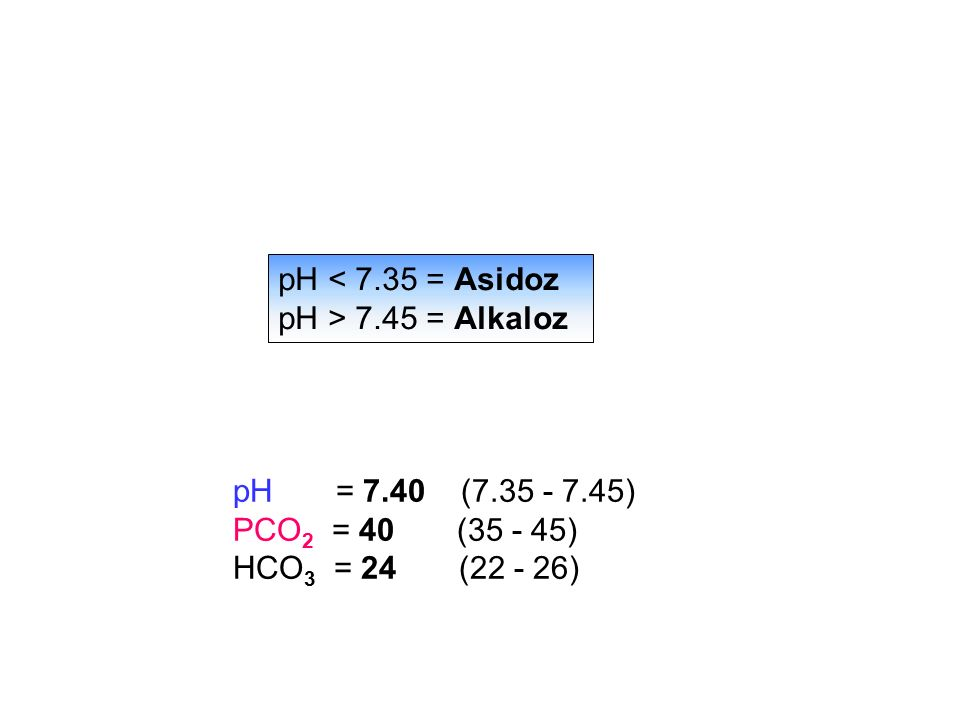 pH < 7.35 = Asidoz pH > 7.45 = Alkaloz. pH = 7.40 (7.35 - 7.45) PCO2 = 40 (35 - 45)