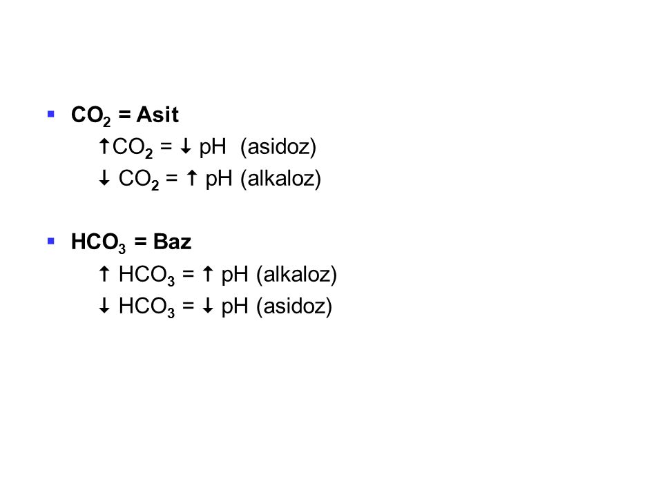 CO2 = Asit CO2 =  pH (asidoz)  CO2 =  pH (alkaloz) HCO3 = Baz.