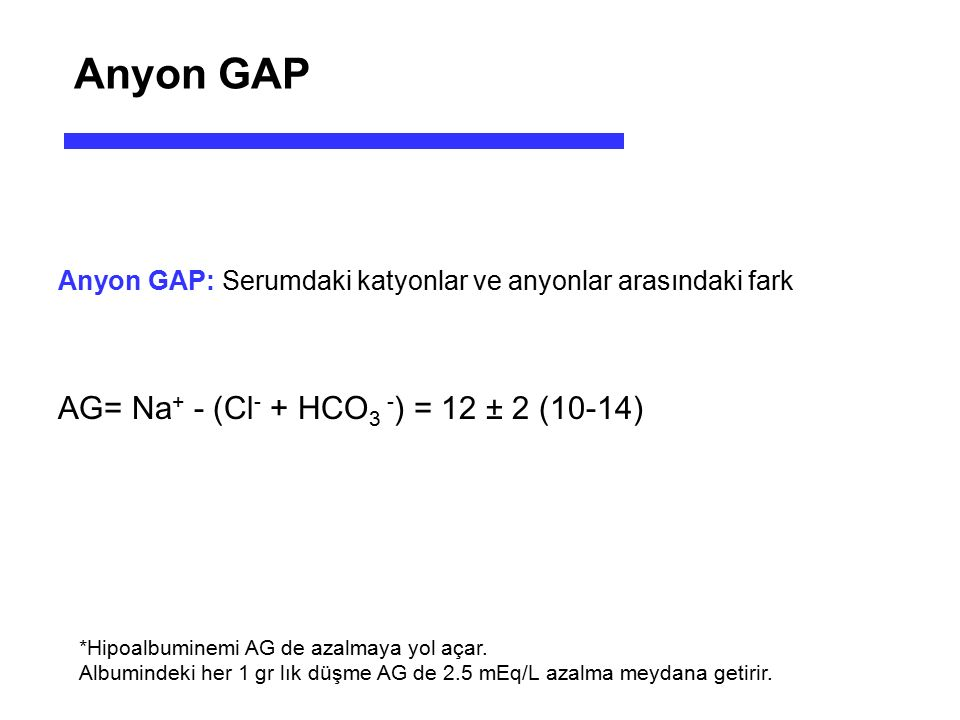 Anyon GAP AG= Na+ - (Cl- + HCO3 -) = 12 ± 2 (10-14)