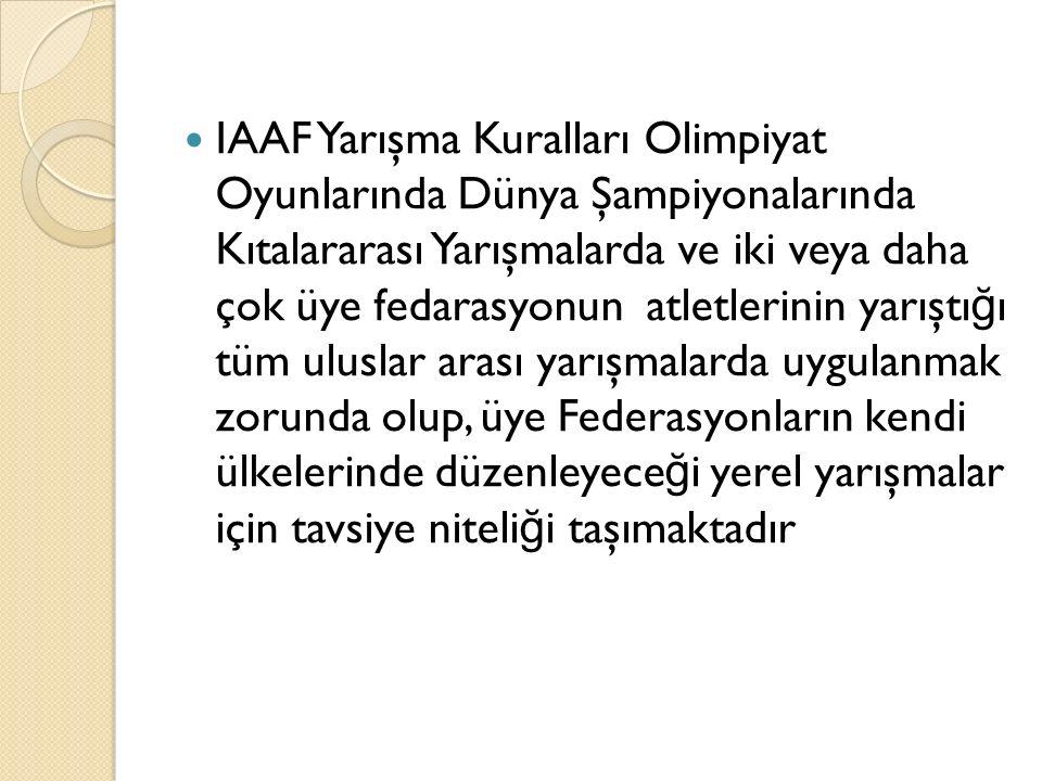 IAAF Yarışma Kuralları Olimpiyat Oyunlarında Dünya Şampiyonalarında Kıtalararası Yarışmalarda ve iki veya daha çok üye fedarasyonun atletlerinin yarıştığı tüm uluslar arası yarışmalarda uygulanmak zorunda olup, üye Federasyonların kendi ülkelerinde düzenleyeceği yerel yarışmalar için tavsiye niteliği taşımaktadır