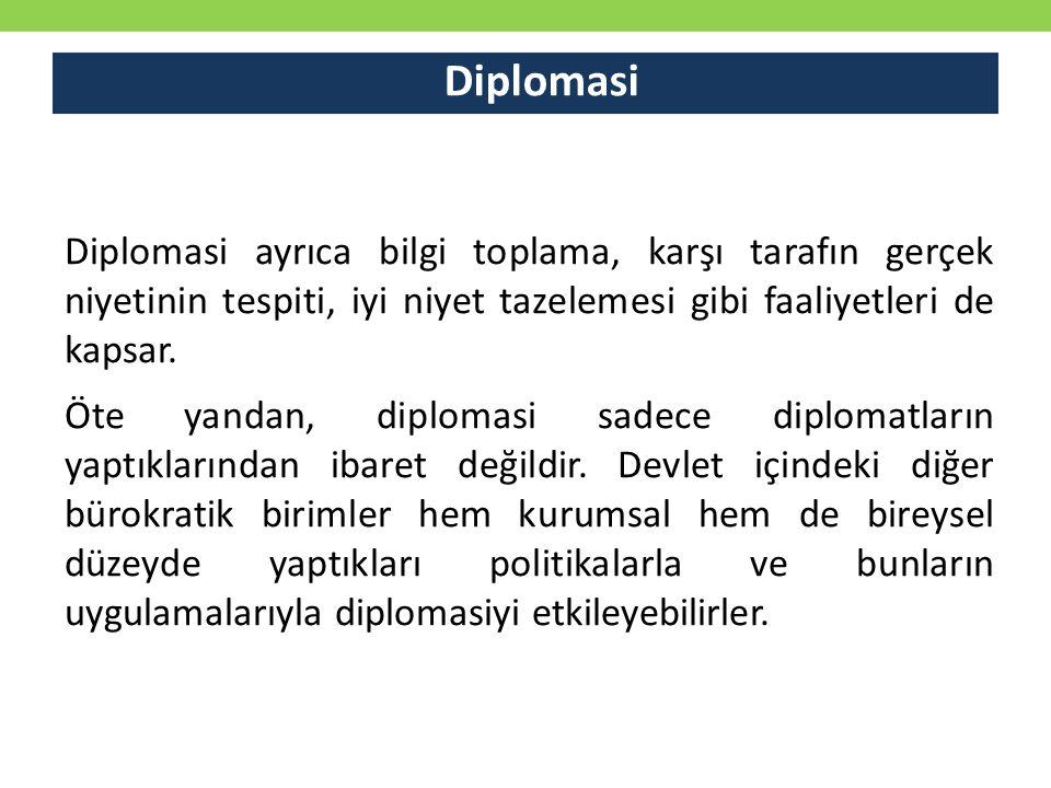 Diplomasi Diplomasi ayrıca bilgi toplama, karşı tarafın gerçek niyetinin tespiti, iyi niyet tazelemesi gibi faaliyetleri de kapsar.