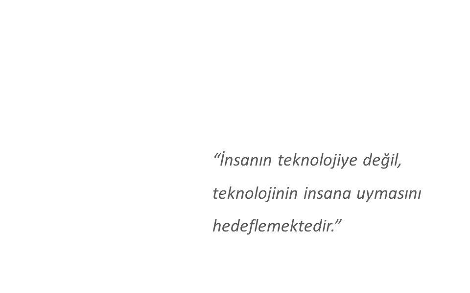 İnsanın teknolojiye değil, teknolojinin insana uymasını hedeflemektedir.