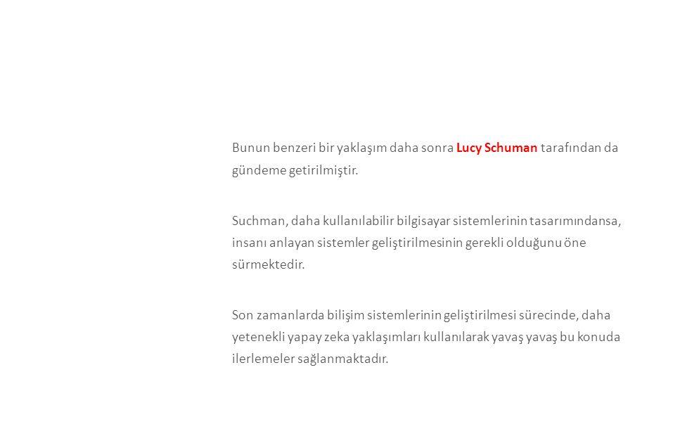 Bunun benzeri bir yaklaşım daha sonra Lucy Schuman tarafından da gündeme getirilmiştir. Suchman, daha kullanılabilir bilgisayar sistemlerinin tasarımındansa, insanı anlayan sistemler geliştirilmesinin gerekli olduğunu öne sürmektedir. Son zamanlarda bilişim sistemlerinin geliştirilmesi sürecinde, daha yetenekli yapay zeka yaklaşımları kullanılarak yavaş yavaş bu konuda ilerlemeler sağlanmaktadır.