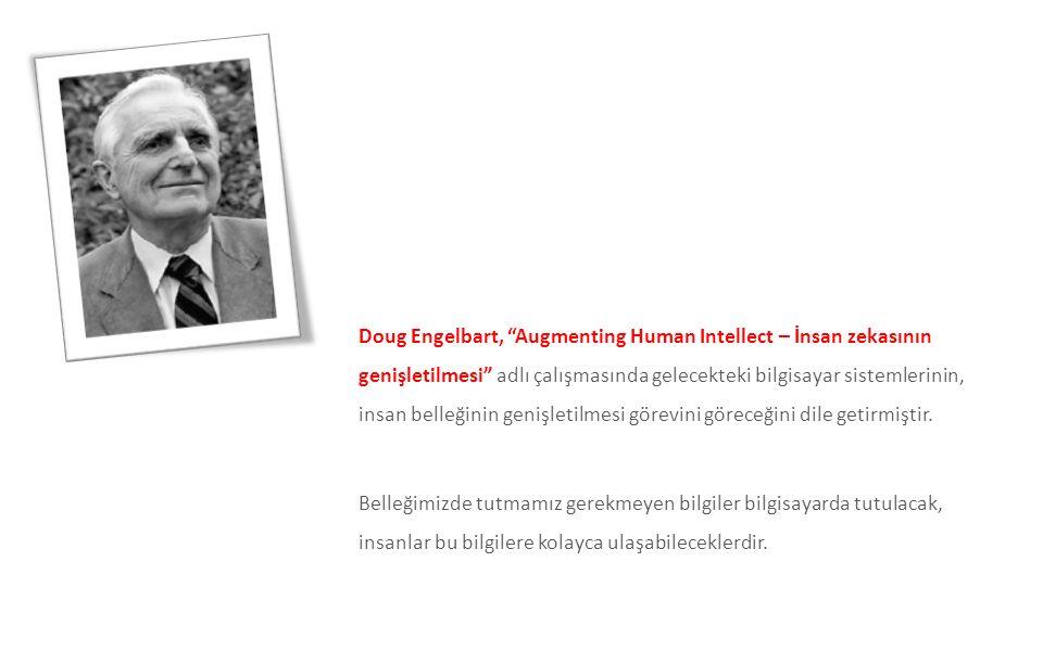 Doug Engelbart, Augmenting Human Intellect – İnsan zekasının genişletilmesi adlı çalışmasında gelecekteki bilgisayar sistemlerinin, insan belleğinin genişletilmesi görevini göreceğini dile getirmiştir. Belleğimizde tutmamız gerekmeyen bilgiler bilgisayarda tutulacak, insanlar bu bilgilere kolayca ulaşabileceklerdir.