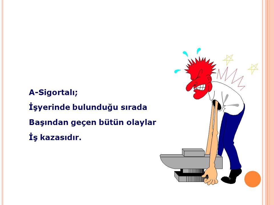 A-Sigortalı; İşyerinde bulunduğu sırada Başından geçen bütün olaylar İş kazasıdır.