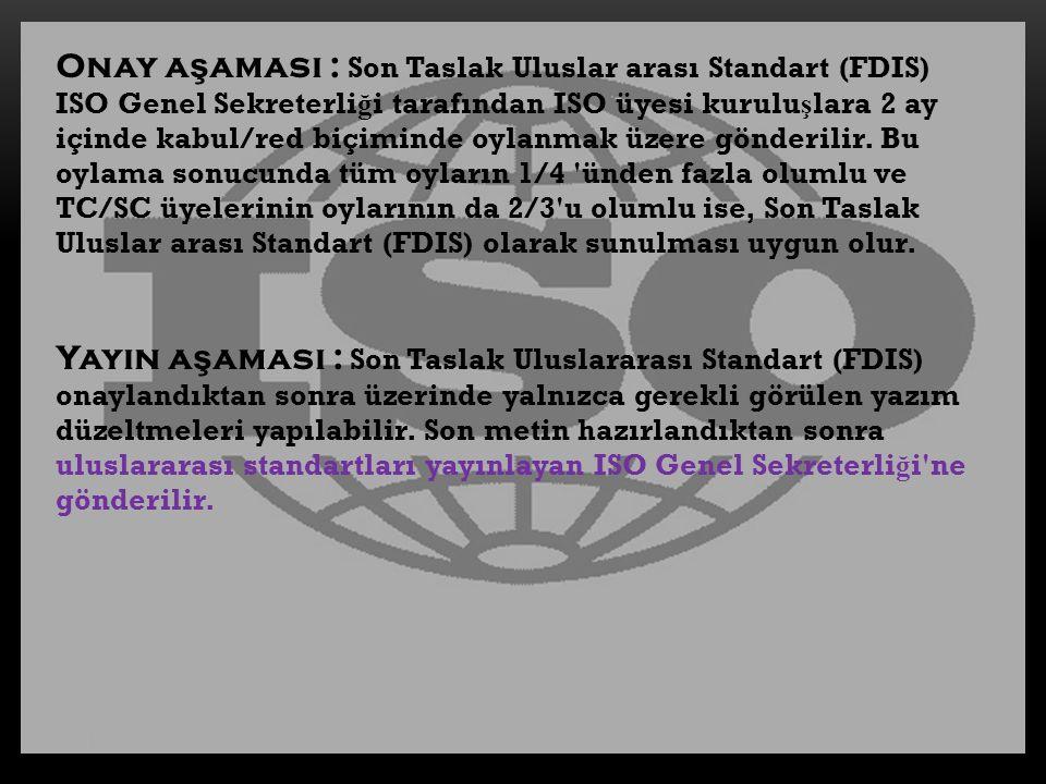 Onay aşaması : Son Taslak Uluslar arası Standart (FDIS) ISO Genel Sekreterliği tarafından ISO üyesi kuruluşlara 2 ay içinde kabul/red biçiminde oylanmak üzere gönderilir. Bu oylama sonucunda tüm oyların 1/4 ünden fazla olumlu ve TC/SC üyelerinin oylarının da 2/3 u olumlu ise, Son Taslak Uluslar arası Standart (FDIS) olarak sunulması uygun olur.