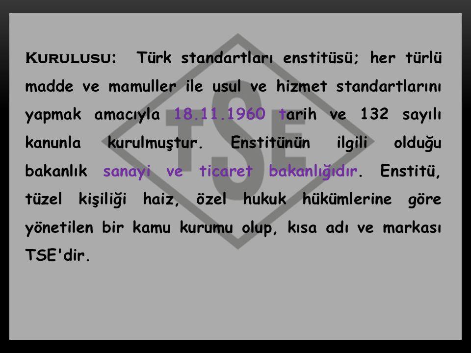 Kurulusu: Türk standartları enstitüsü; her türlü madde ve mamuller ile usul ve hizmet standartlarını yapmak amacıyla 18.11.1960 tarih ve 132 sayılı kanunla kurulmuştur.