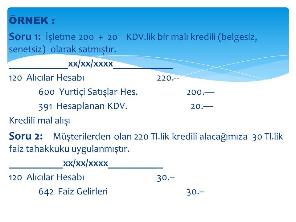 ÖRNEK : Soru 1: İşletme 200 + 20 KDV.lik bir malı kredili (belgesiz, senetsiz) olarak satmıştır.