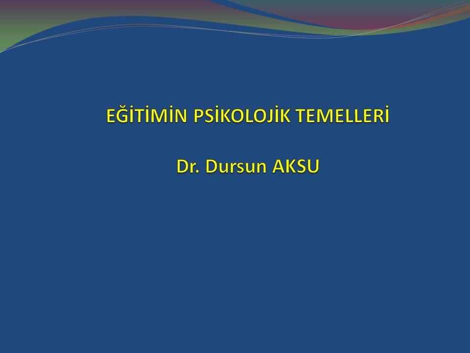 EĞİTİMİN PSİKOLOJİK TEMELLERİ Dr. Dursun AKSU
