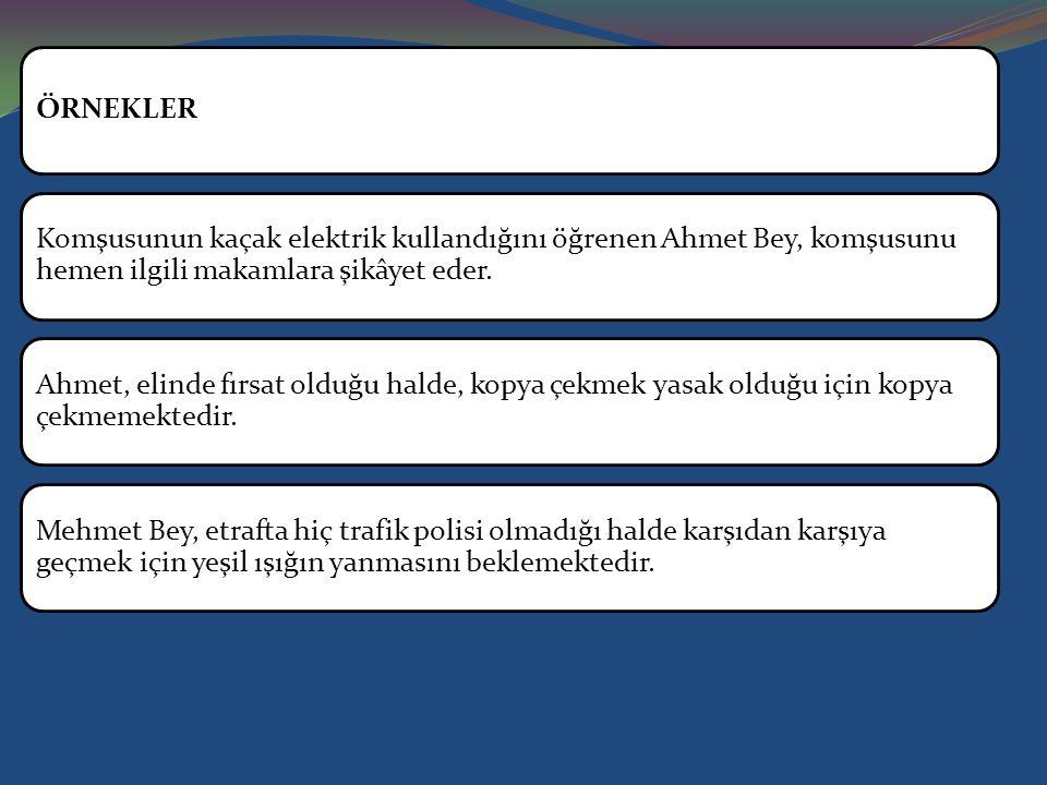 ÖRNEKLER Komşusunun kaçak elektrik kullandığını öğrenen Ahmet Bey, komşusunu hemen ilgili makamlara şikâyet eder.