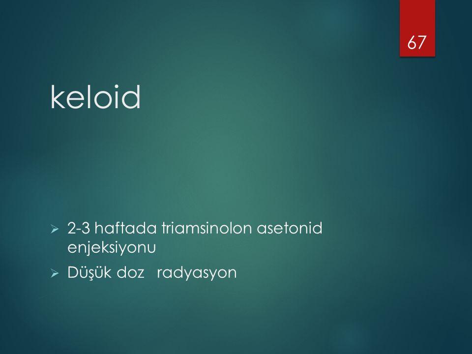 keloid 2-3 haftada triamsinolon asetonid enjeksiyonu
