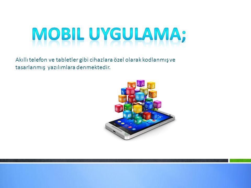 Mobil Uygulama; Akıllı telefon ve tabletler gibi cihazlara özel olarak kodlanmış ve tasarlanmış yazılımlara denmektedir.
