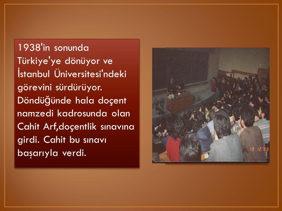 1938 in sonunda Türkiye ye dönüyor ve İstanbul Üniversitesi ndeki görevini sürdürüyor. Döndüğünde hala doçent namzedi kadrosunda olan Cahit Arf,doçentlik sınavına girdi. Cahit bu sınavı başarıyla verdi.
