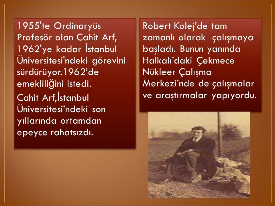 1955 te Ordinaryüs Profesör olan Cahit Arf, 1962 ye kadar İstanbul Üniversitesi ndeki görevini sürdürüyor.1962'de emekliliğini istedi. Cahit Arf,İstanbul Üniversitesi'ndeki son yıllarında ortamdan epeyce rahatsızdı.