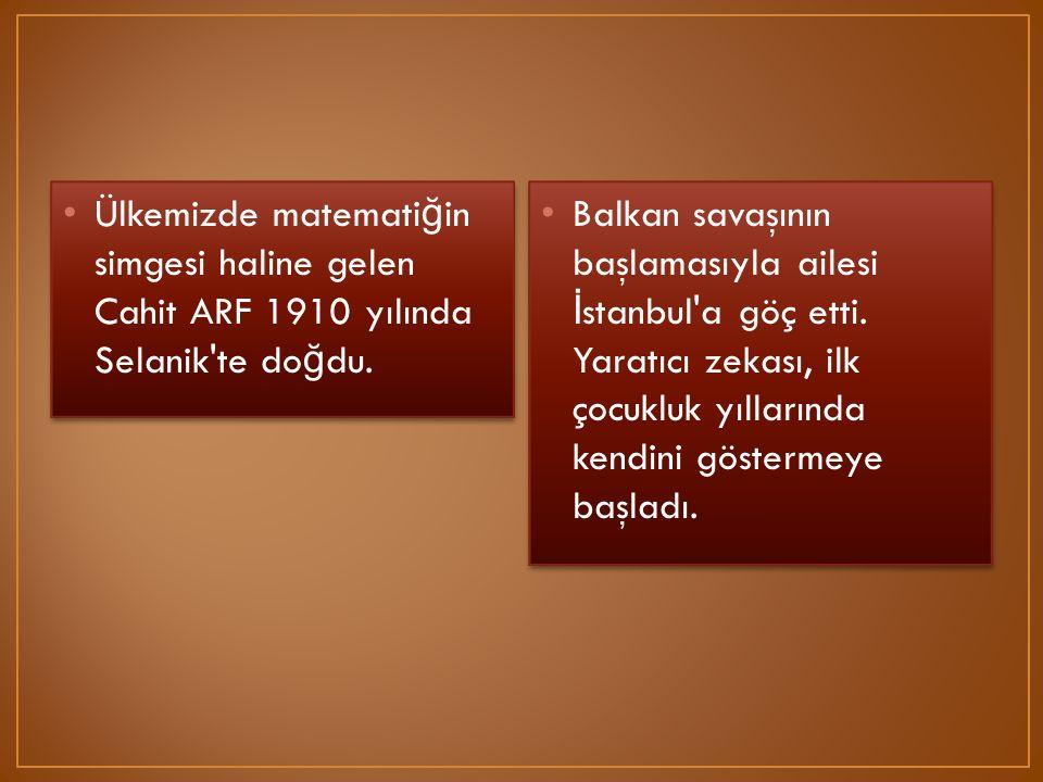 Ülkemizde matematiğin simgesi haline gelen Cahit ARF 1910 yılında Selanik te doğdu.