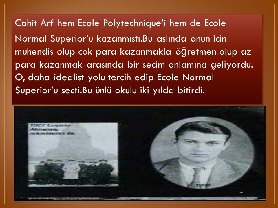 Cahit Arf hem Ecole Polytechnique'i hem de Ecole Normal Superior'u kazanmıstı.Bu aslında onun icin muhendis olup cok para kazanmakla öğretmen olup az para kazanmak arasında bir secim anlamına geliyordu.