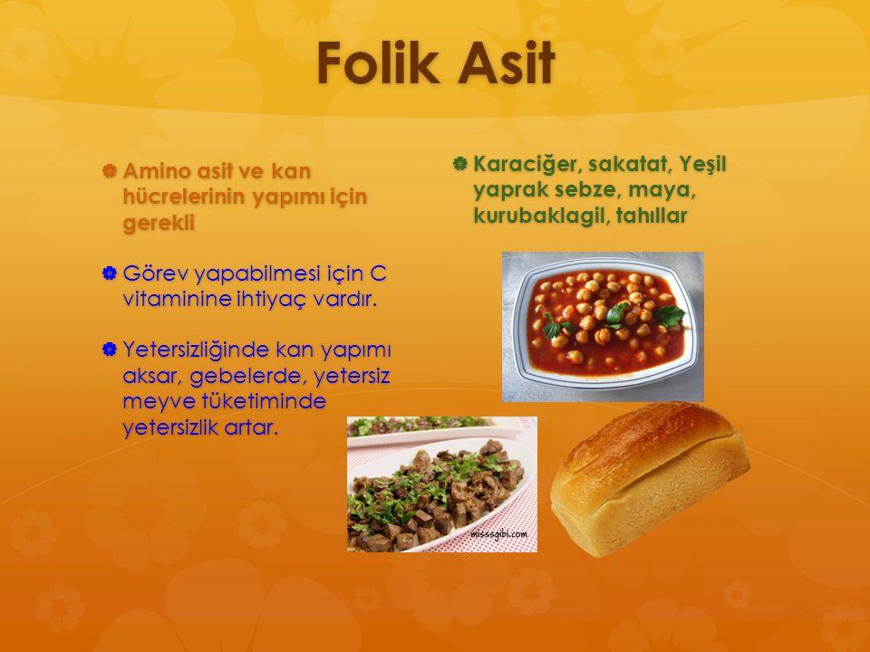 Folik Asit Karaciğer, sakatat, Yeşil yaprak sebze, maya, kurubaklagil, tahıllar. Amino asit ve kan hücrelerinin yapımı için gerekli.