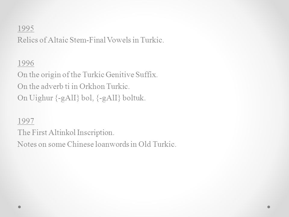 1995 Relics of Altaic Stem-Final Vowels in Turkic. 1996. On the origin of the Turkic Genitive Suffix.