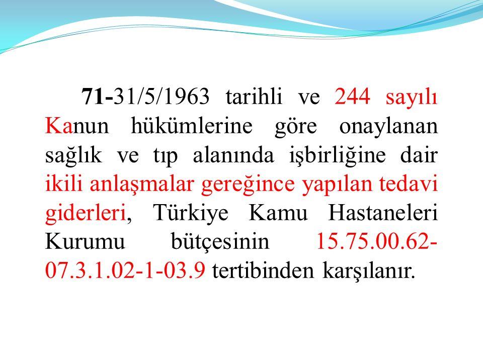 71-31/5/1963 tarihli ve 244 sayılı Kanun hükümlerine göre onaylanan sağlık ve tıp alanında işbirliğine dair ikili anlaşmalar gereğince yapılan tedavi giderleri, Türkiye Kamu Hastaneleri Kurumu bütçesinin 15.75.00.62- 07.3.1.02-1-03.9 tertibinden karşılanır.