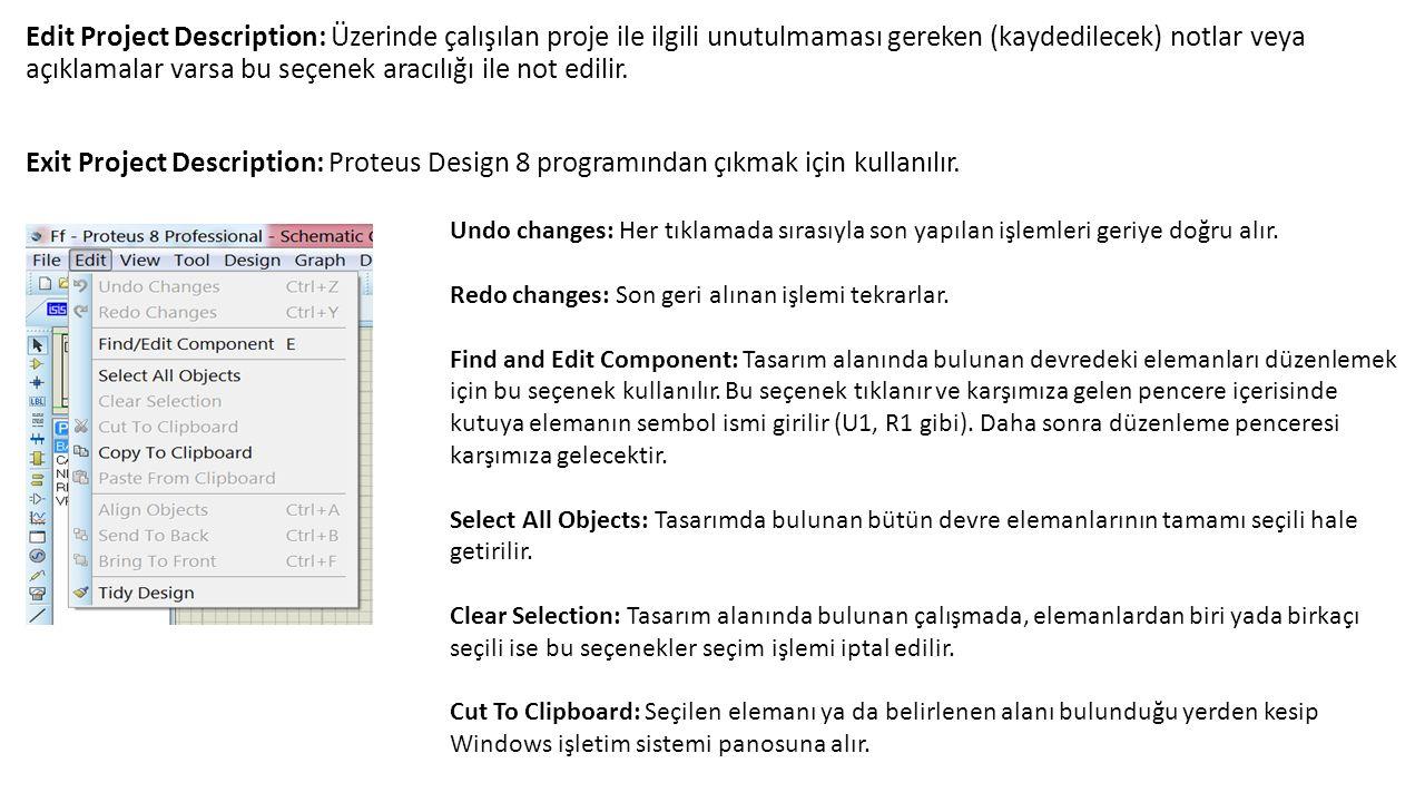 Edit Project Description: Üzerinde çalışılan proje ile ilgili unutulmaması gereken (kaydedilecek) notlar veya açıklamalar varsa bu seçenek aracılığı ile not edilir. Exit Project Description: Proteus Design 8 programından çıkmak için kullanılır.