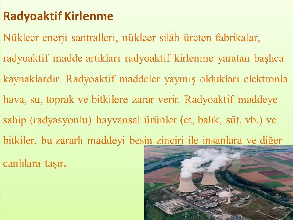 Radyoaktif Kirlenme Nükleer enerji santralleri, nükleer silâh üreten fabrikalar, radyoaktif madde artıkları radyoaktif kirlenme yaratan başlıca kaynaklardır.