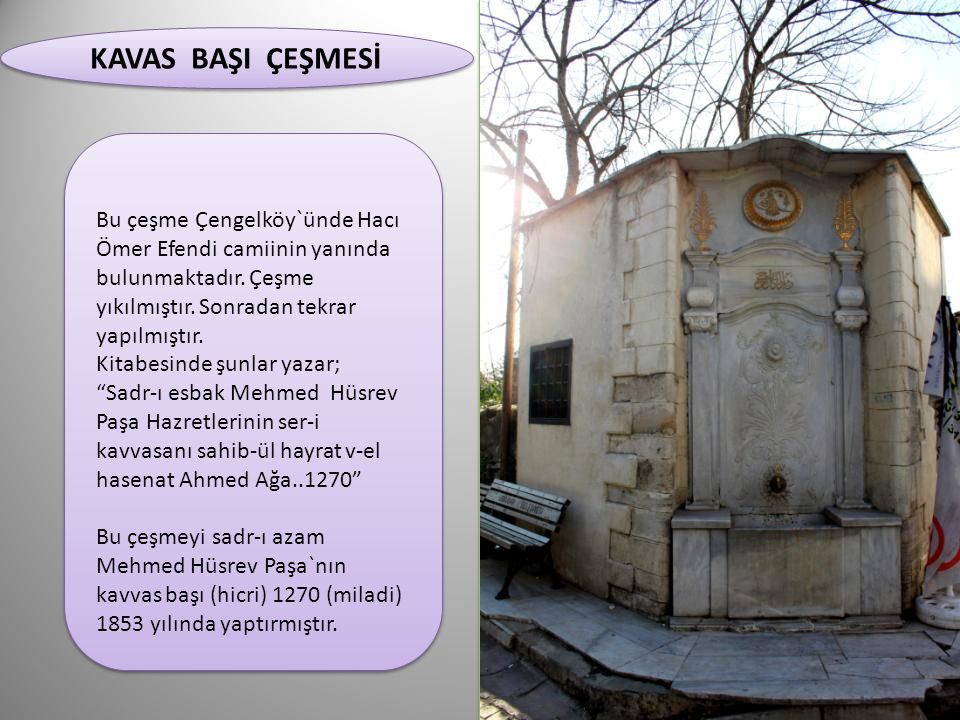 KAVAS BAŞI ÇEŞMESİ Bu çeşme Çengelköy`ünde Hacı Ömer Efendi camiinin yanında bulunmaktadır. Çeşme yıkılmıştır. Sonradan tekrar yapılmıştır.