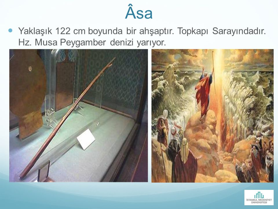 Âsa Yaklaşık 122 cm boyunda bir ahşaptır. Topkapı Sarayındadır. Hz. Musa Peygamber denizi yarıyor.