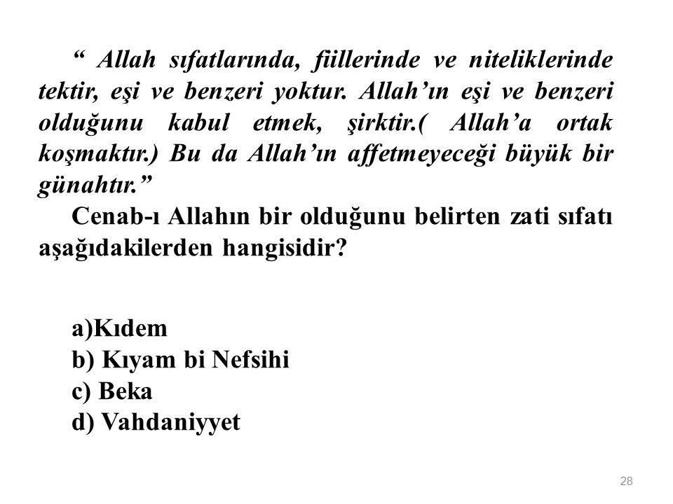 Allah sıfatlarında, fiillerinde ve niteliklerinde tektir, eşi ve benzeri yoktur. Allah'ın eşi ve benzeri olduğunu kabul etmek, şirktir.( Allah'a ortak koşmaktır.) Bu da Allah'ın affetmeyeceği büyük bir günahtır.