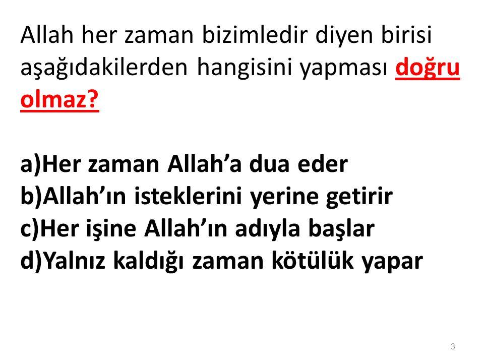 Allah her zaman bizimledir diyen birisi aşağıdakilerden hangisini yapması doğru olmaz