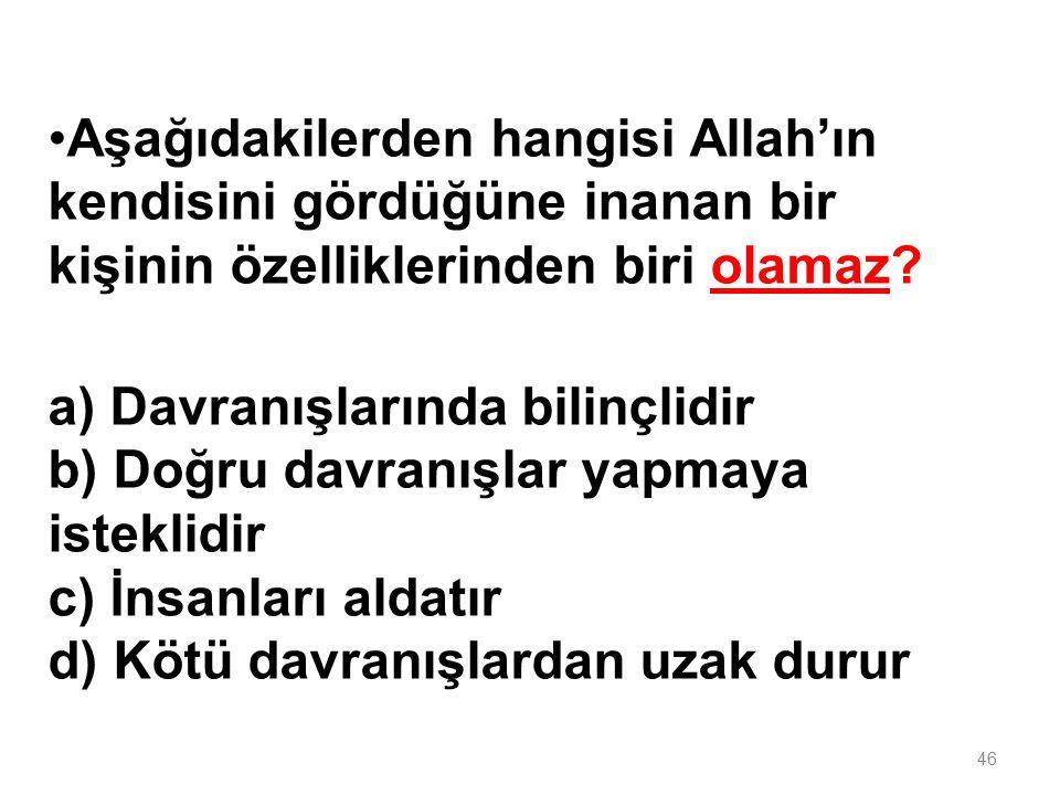 Aşağıdakilerden hangisi Allah'ın kendisini gördüğüne inanan bir kişinin özelliklerinden biri olamaz