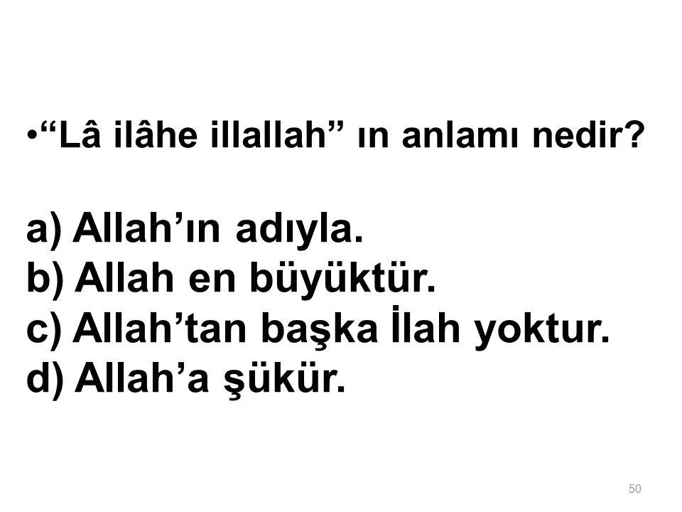 c) Allah'tan başka İlah yoktur. d) Allah'a şükür.