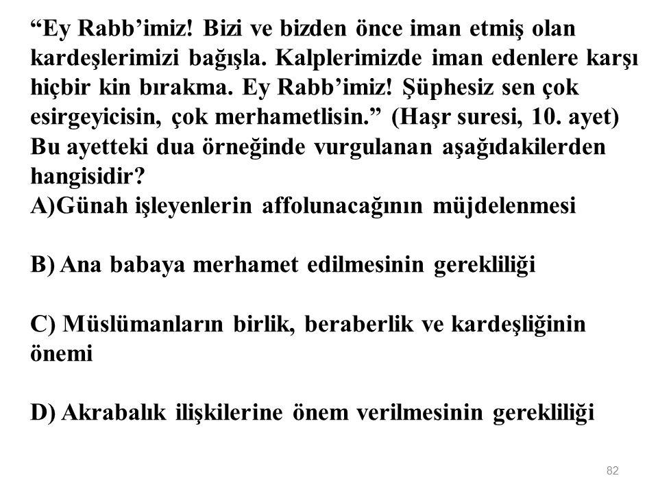 Ey Rabb'imiz! Bizi ve bizden önce iman etmiş olan kardeşlerimizi bağışla. Kalplerimizde iman edenlere karşı hiçbir kin bırakma. Ey Rabb'imiz! Şüphesiz sen çok esirgeyicisin, çok merhametlisin. (Haşr suresi, 10. ayet) Bu ayetteki dua örneğinde vurgulanan aşağıdakilerden hangisidir